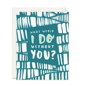 What Would I Do Without You-Greeting Card