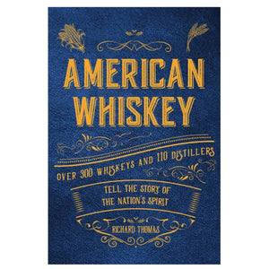 American Whiskey: Over 300 Whiskeys and 30 Distillers Tell the Story of the Nation's Spirit