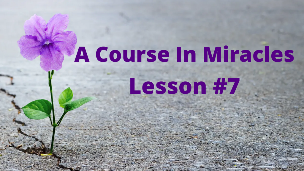 A Course In Miracles - Lesson 7