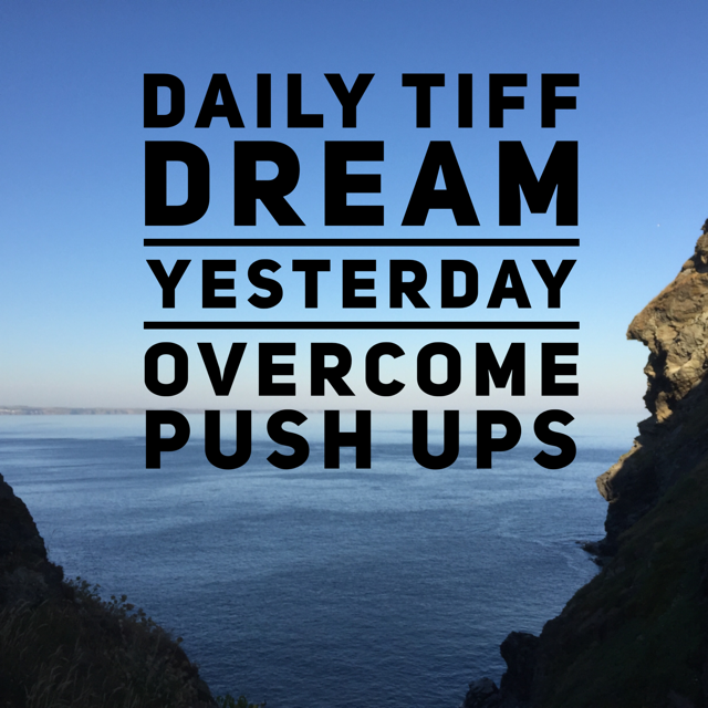 Daily Tiff: Dream - Yesterday - Overcome - Push Ups
