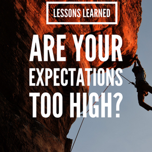 Lessons Learned: Are Your Expectations Too High?