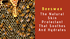 Beeswax, The Natural Skin Protectant That Soothes And Hydrates