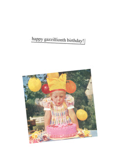 """happy gazzillionth birthday!""~Birthday card"