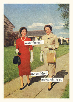 walk faster...the children are catching up ~card
