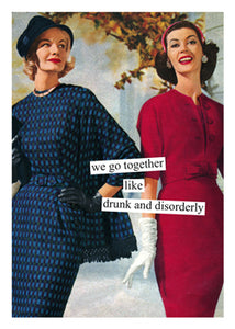 """we go together like drunk and disorderly""  Birthday card"