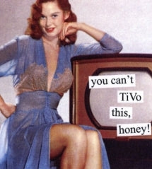 """you can't TiVo this, honey"" ~ Anniversary card"