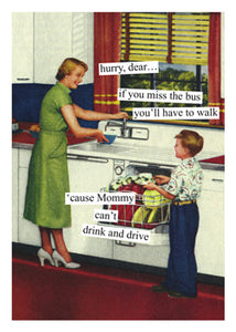 """hurry, dear..if you miss the bus you'll have to walk 'cause mommy can't drink and drive""  Birthday card"