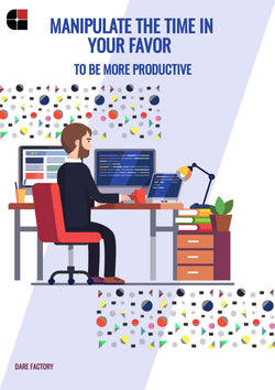 MANIPULATE THE TIME IN YOUR FAVOUR TO BE MORE PRODUCTIVE