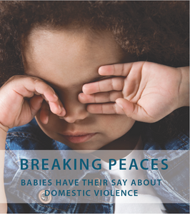 Breaking Peaces: Babies Have Their Say About Domestic Violence