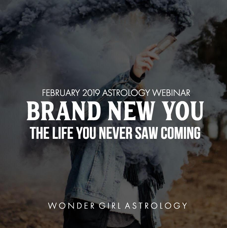 2019 February Astrology Webinar - Brand New You - The LIFE you NEVER SAW COMING! (Recording)