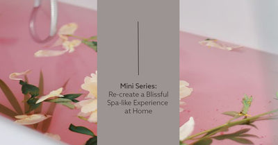 Mini Series: Recreate a Blissful Spa-like Experience at Home