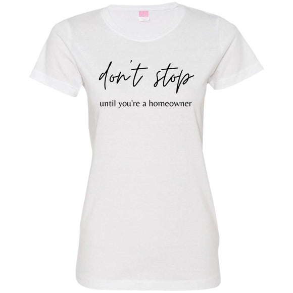 Don't Stop Until You're a Homeowner 3516 Ladies' Fine Jersey T-Shirt
