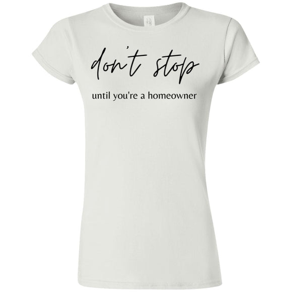 Don't Stop Until You're a Homeowner G640L Softstyle Ladies' T-Shirt