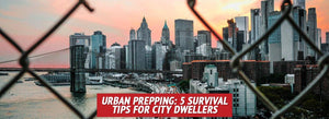 Urban Prepping: 5 Survival Tips for City Dwellers