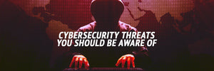 Cybersecurity Threats You Should Be Aware Of