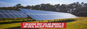 5 Reasons Why Solar Energy Is an Ideal BackUp Power Source