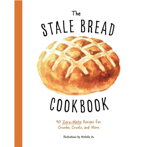 The Stale Bread Cookbook - 50 Zero Waste Recipes for Crumbs, Crusts, and More