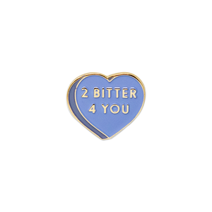 2 Bitter 4 You Pin