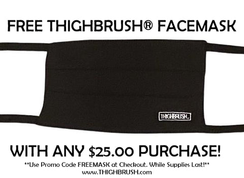 FREE THIGHBRUSH FACEMASK WITH $25.00 PURCHASE! ONLINE ONLY