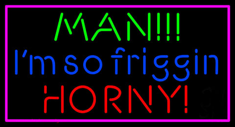 Man I M So Friggin Horny Neon Sign