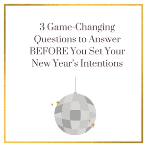 3 Game-Changing Questions to Answer BEFORE You Set Your New Year's Intentions