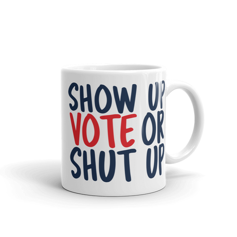 11 oz Show up Vote or shut up white mug