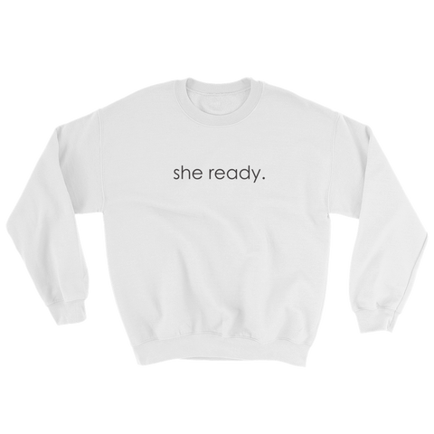 "white sweatshirt - ""she ready."""