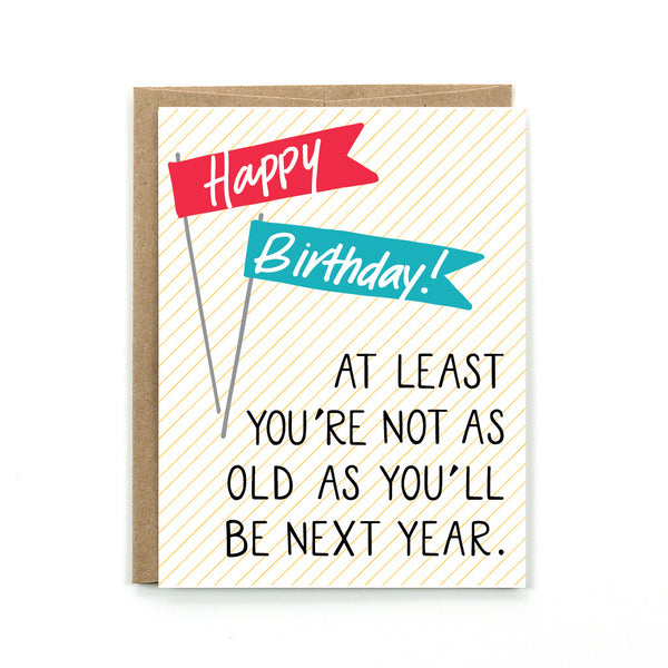 "Our Happy Birthday card is sure to bring a smile to anyones face, by reminding them ""at least you're not as old as you'll be next year."""