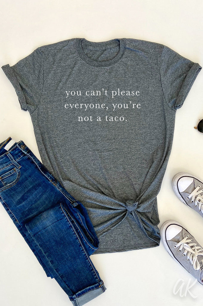 AKT You Can't Please Everyone, You're Not A Taco.