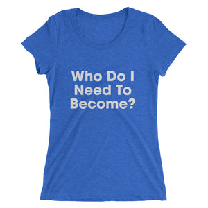 Who Do I Need To Become? T-Shirt