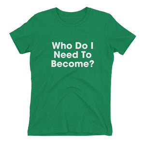 Who Do I Need To Become Boyfriend Fit T-Shirt