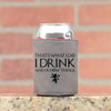 Game of Thrones Can Cooler. I Drink and I Know Things. Thats What I Do.