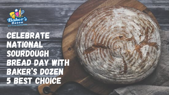 Celebrate National Sourdough Bread Day with Baker's Dozen 5 Best Choice