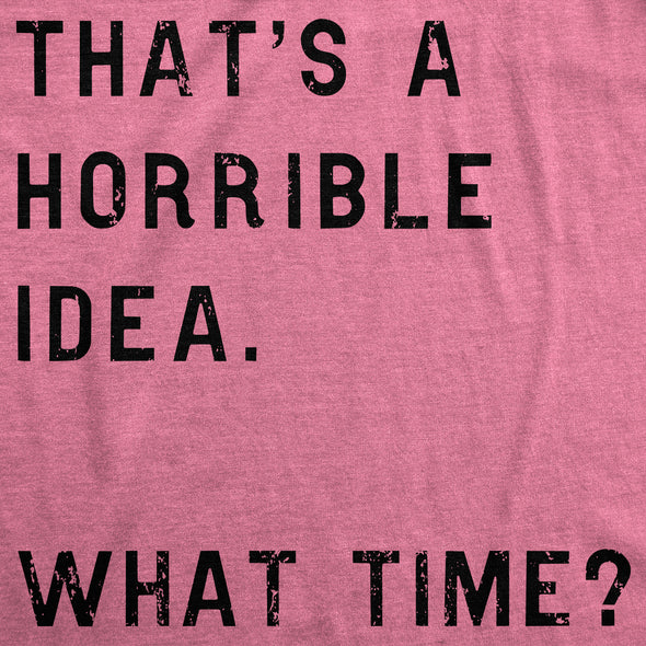 That Sounds Like A Horrible Idea. What Time? Women's Tshirt
