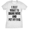 I Just Want To Drink Wine and Pet My Dog Women's Tshirt