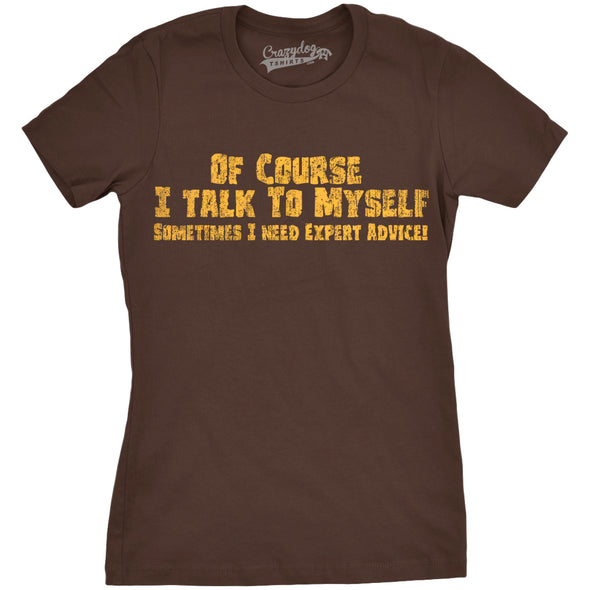 Funny Brown Of Course I Talk To Myself, I Need Expert Advice Womens T Shirt Nerdy Sarcastic Tee