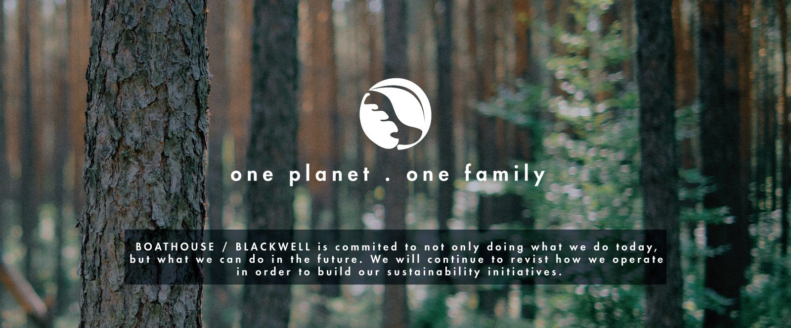 One planet . one family  - BOATHOUSE / BLACKWELL is committed to not only doing what we do today, but what we can do in the future. We will continue to revisit how we operate in order to build our sustainability initiatives.