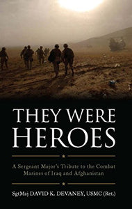 They Were Heroes: A Sergeant Major's Tribute to Combat Marines of Iraq and Afghanistan