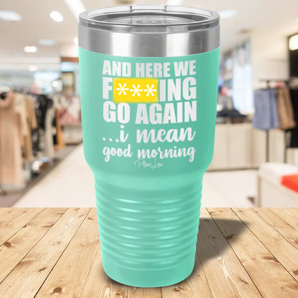 And Here We F***ing Go Again...Good Morning Laser Etched Tumbler Teal