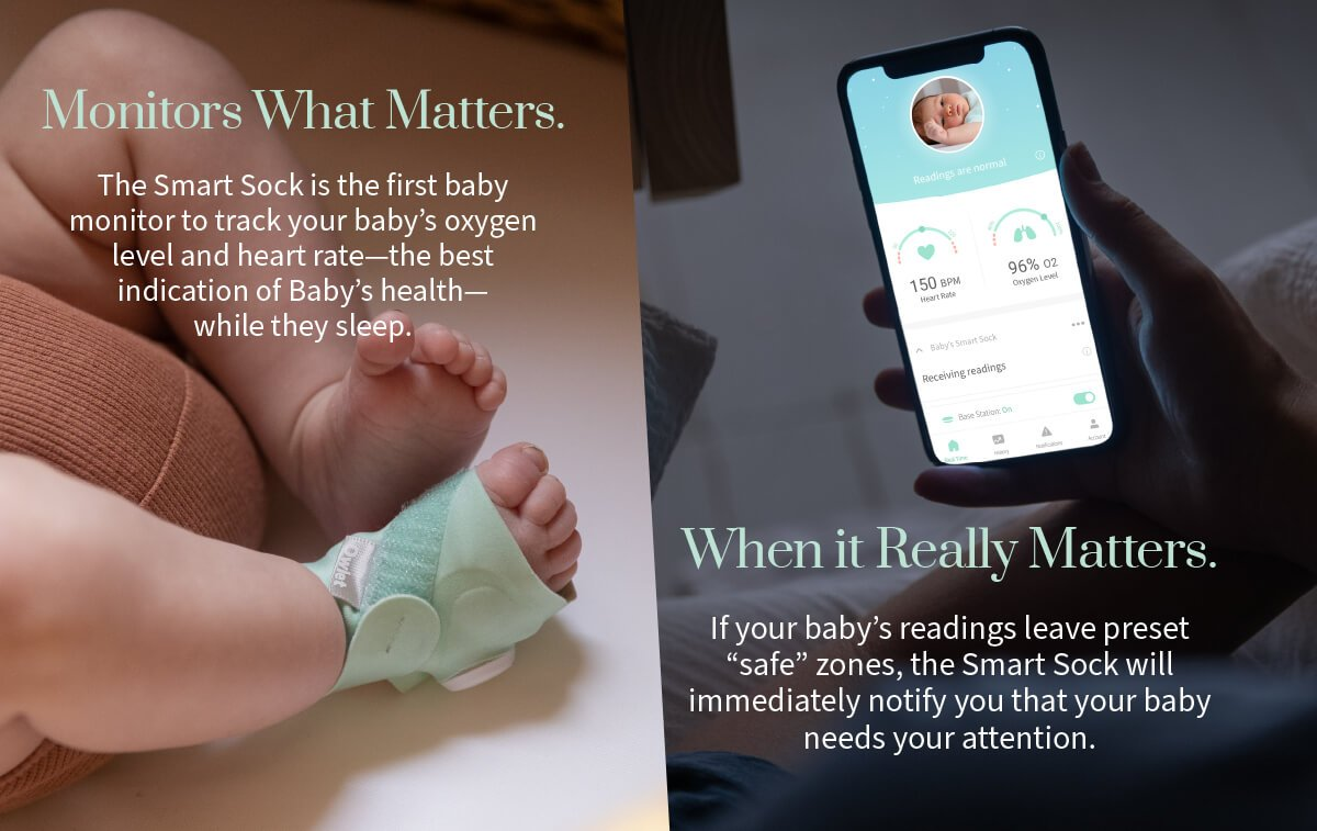 "The Smart Sock is the first baby monitor to track your baby's oxygen level and heart rate - the best indication of Baby's health - while they sleep. If your baby's readings leave preset ""safe"" zones, the Smart Sock will immediately notify you."