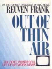 Out of Thin Air: Insider's History of Network News-the Beginning and the End