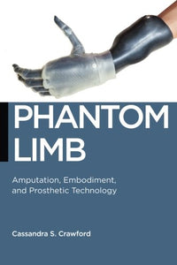 Phantom Limb: Amputation, Embodiment, and Prosthetic Technology (Biopolitics)