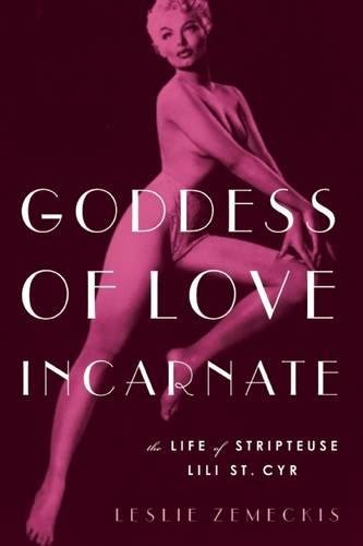 Goddess of Love Incarnate: The Life of Stripteuse Lili St. Cyr.