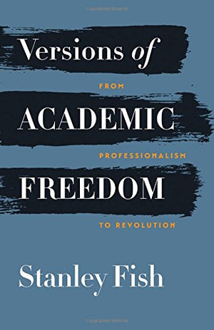 Versions of Academic Freedom: From Professionalism to Revolution (The Rice University Campbell Lectures)