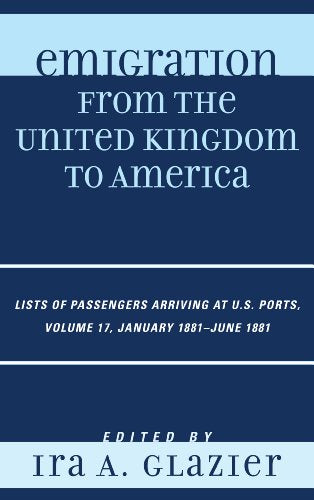 17: Emigration from the United Kingdom to America: Lists of Passengers Arriving at U.S. Ports, January 1881 - June 1881