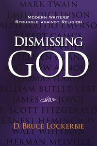 Dismissing God: Modern Writers' Struggle Against Religion