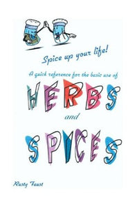 Herbs and Spices: A Quick Reference on the Use of Herbs & Spices With Different Foods