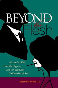 Beyond the Flesh: Alexander Blok, Zinaida Gippius, and the Symbolist Sublimation of Sex