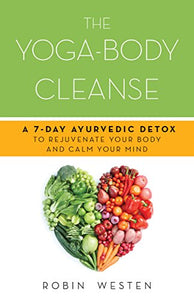 The Yoga-Body Cleanse: A 7-Day Ayurvedic Detox to Rejuvenate Your Body and Calm Your Mind