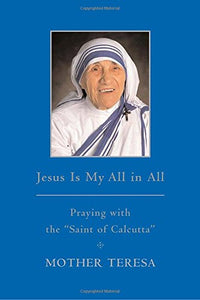 Jesus is My All in All: Praying with the Saint of Calcutta